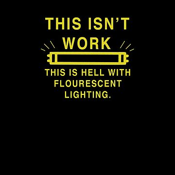 The Isn't Work-This Is Hell With Fluorescent Lighting-   by Ice-Tees