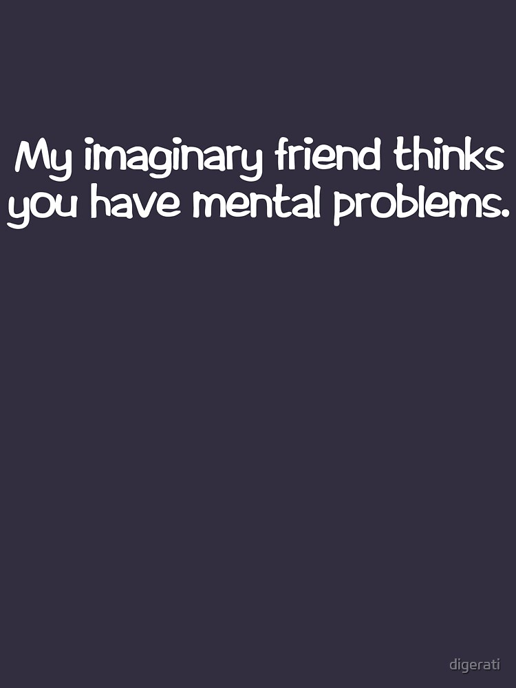 My imaginary friend thinks you have mental problems. by digerati