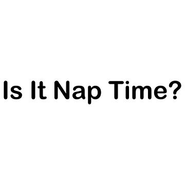 Is It Nap Time? by geeknirvana