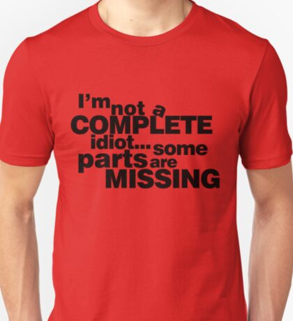 I'm not a complete idiot... some parts are missing. T-Shirt