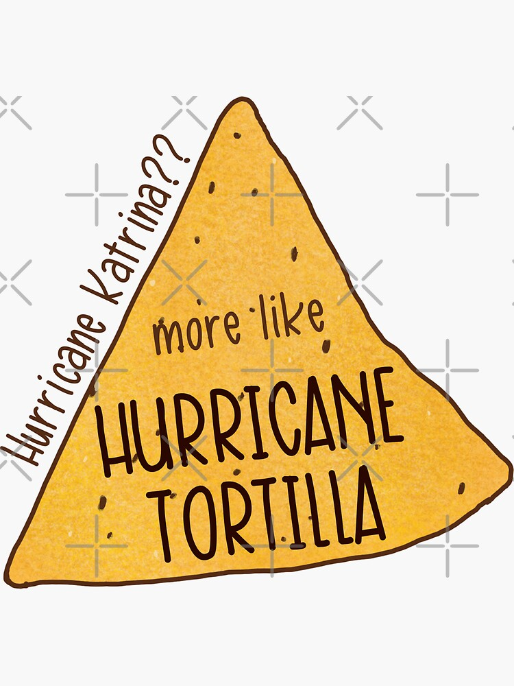 Hurricane Katrina? More Like Hurricane Tortilla  by logankinkade