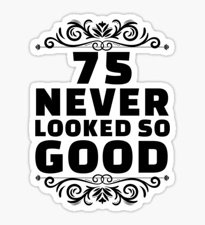 75th Birthday Gifts | 75 Years Old | 75 Never Looked So Good Sticker