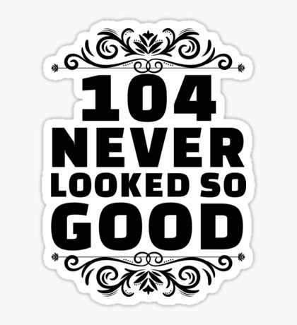 104th Birthday Gifts | 104 Years Old | 104 Never Looked So Good Sticker
