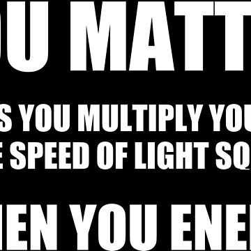 You Matter. Unless You Multiply Yourself by the Speed of Light Squared ...Then You Energy by dzdn