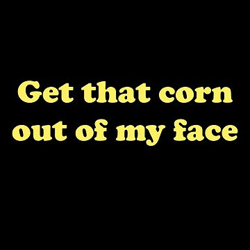 Get That Corn Out Of My Face by faarrosli