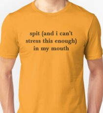 spit (and i can't stress this enough) in my mouth Unisex T-Shirt