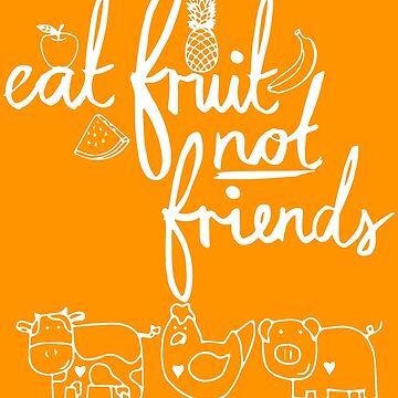 Eat Fruit Not Friends by eFfany