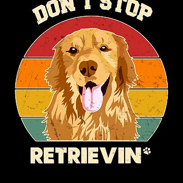 Vintage Don't Stop Retrieving Golden Retriever Dog Lover  by JapaneseInkArt