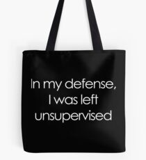 In my defense, I was left unsupervised Tote Bag