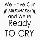 We Have Our Milkshakes and We're ready to CRY by 86248Diamond