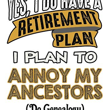 Genealogy Is My Retirement Plan by CafePretzel