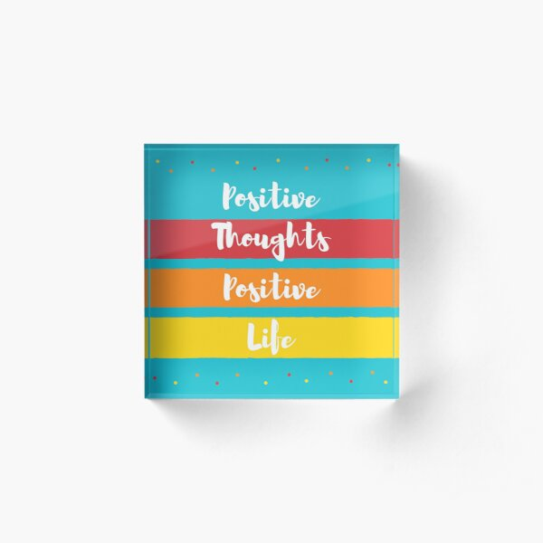 Positive Thoughts. Positive Life Acrylic Block