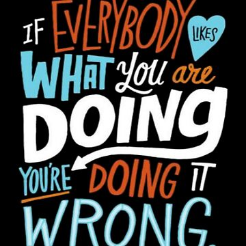 if everybody likes what you are doing you re doing it wrong by christianoo