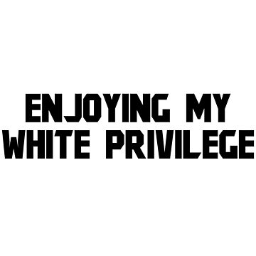ENJOYING MY WHITE PRIVILEGE by kailukask