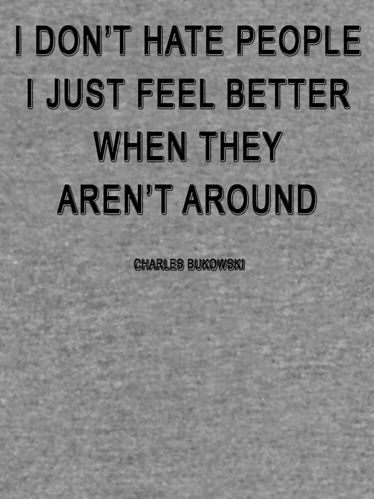 Charles Bukowski —  I don t hate people. I just feel better when ... dd6e906e7ff3