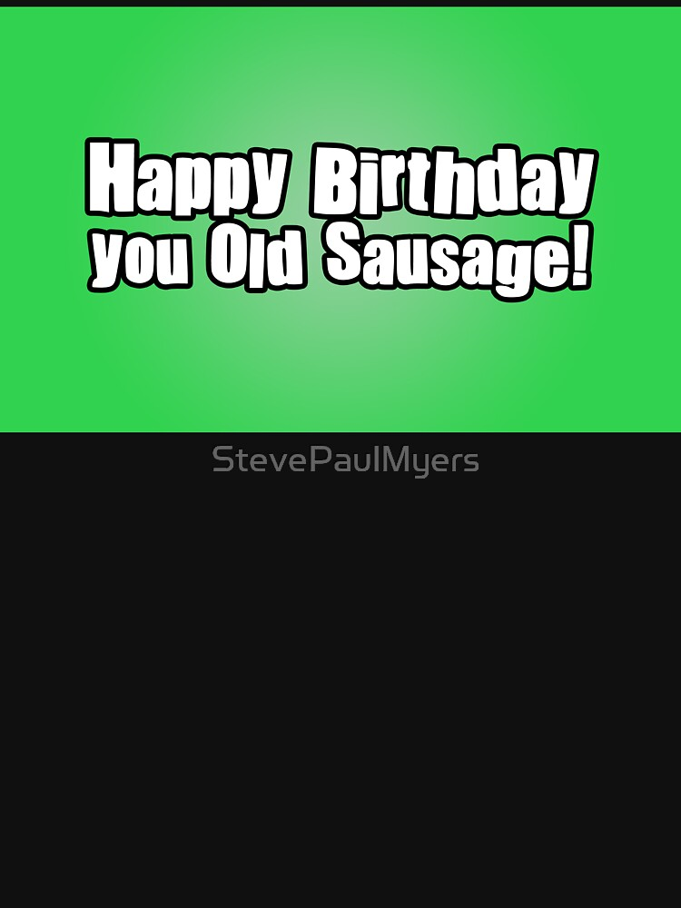 Happy Birthday you Old Sausage! by StevePaulMyers
