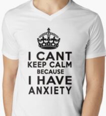 I can't keep calm because I have anxiety Men's V-Neck T-Shirt