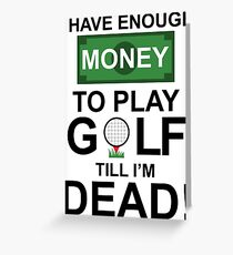 I HAVE ENOUGH MONEY TO PLAY GOLF TILL I'M DEAD Greeting Card