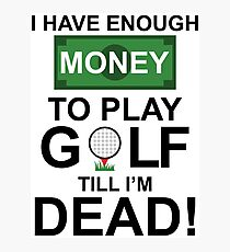 I HAVE ENOUGH MONEY TO PLAY GOLF TILL I'M DEAD Photographic Print