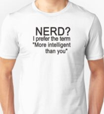 Nerd? I prefer the term more intelligent than you Unisex T-Shirt