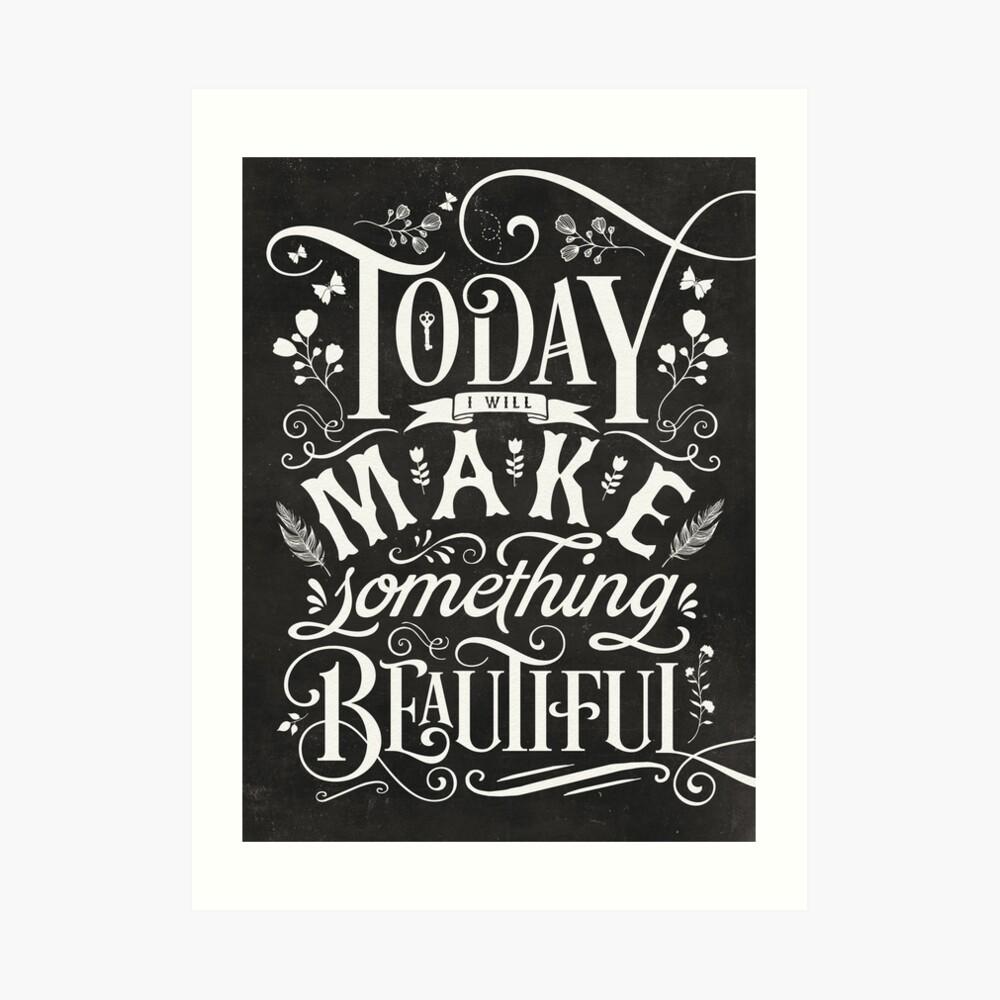 Today I Will Make Something Beautiful. Art Print