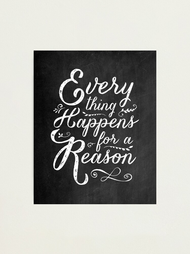 Alternate view of Everything Happens for a Reason Photographic Print