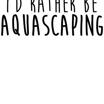 I'd Rather Be Aquascaping by kamrankhan