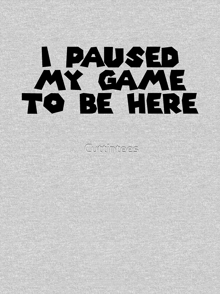 I Paused My Game To Be Here by Cuttintees
