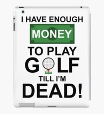 I HAVE ENOUGH MONEY TO PLAY GOLF TILL I'M DEAD iPad Case/Skin