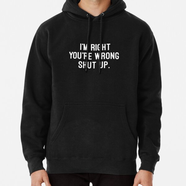 I'm right, you're wrong. Shut up. Pullover Hoodie