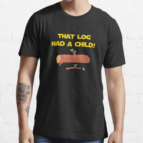 That Log Had A Child! Essential T-Shirt