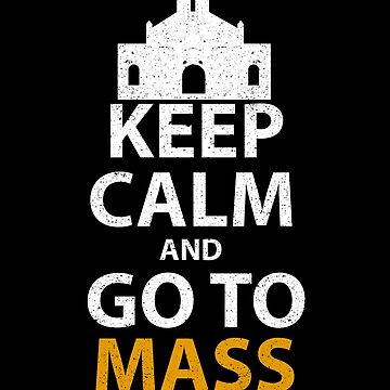 Keep Calm And Go To Mass Christian Church Bible God by kieranight