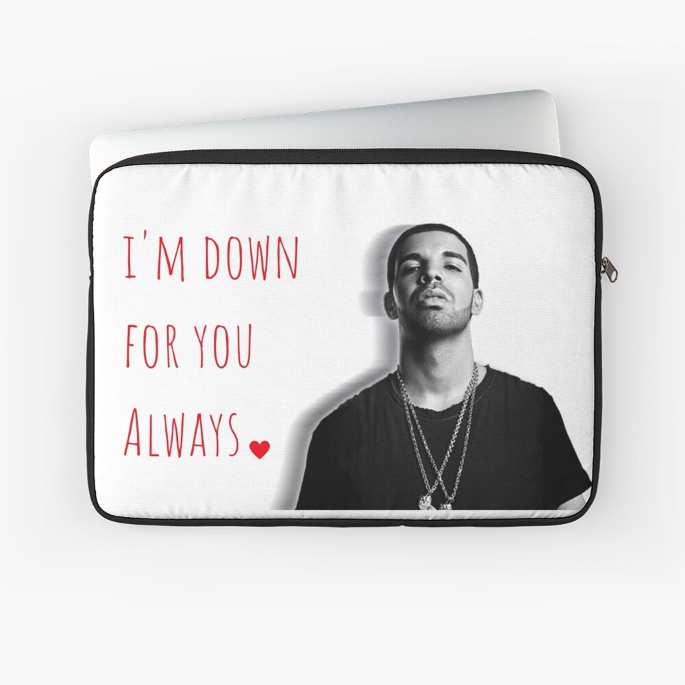 Drake, I\'m down for you always, Quotes, Gifts, Presents, Good vibes only,  Valentine, Birthday, Christmas, Friends, Family | Laptop Sleeve