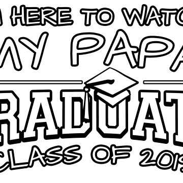 I'm Here To Watch My Papa Graduate Class Of 2019, Matching Family Graduation Ceremony Gift by magiktees