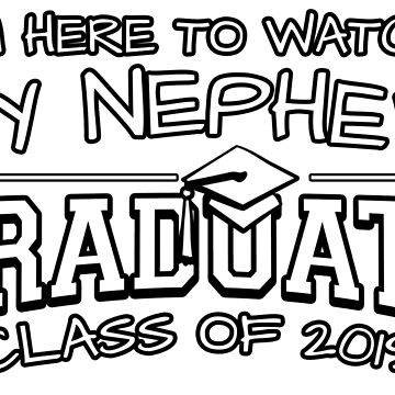 I'm Here To Watch My Nephew Graduate Class Of 2019, Matching Family Graduation Ceremony Gift by magiktees