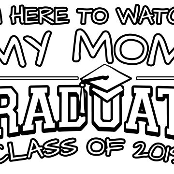I'm Here To Watch My Mom Graduate Class Of 2019, Matching Family Graduation Ceremony Gift by magiktees