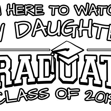 I'm Here To Watch My Daughter Graduate Class Of 2019, Matching Family Graduation Ceremony Gift by magiktees