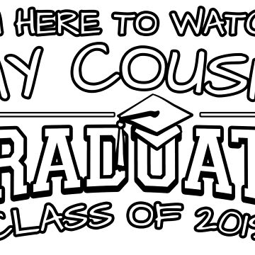 I'm Here To Watch My Cousin Graduate Class Of 2019, Matching Family Graduation Ceremony Gift by magiktees