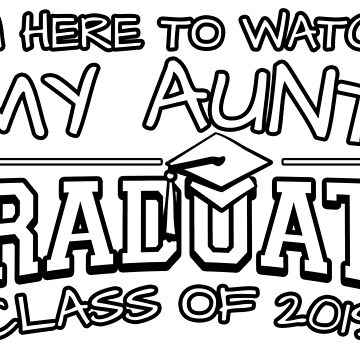 I'm Here To Watch My Aunt Graduate Class Of 2019, Matching Family Graduation Ceremony Gift by magiktees