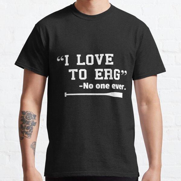 I Love to Erg TShirt Funny Rowing Unisex Shirt Classic T-Shirt