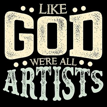 Like God We're All Artists Show Creativity by allsortsmarket