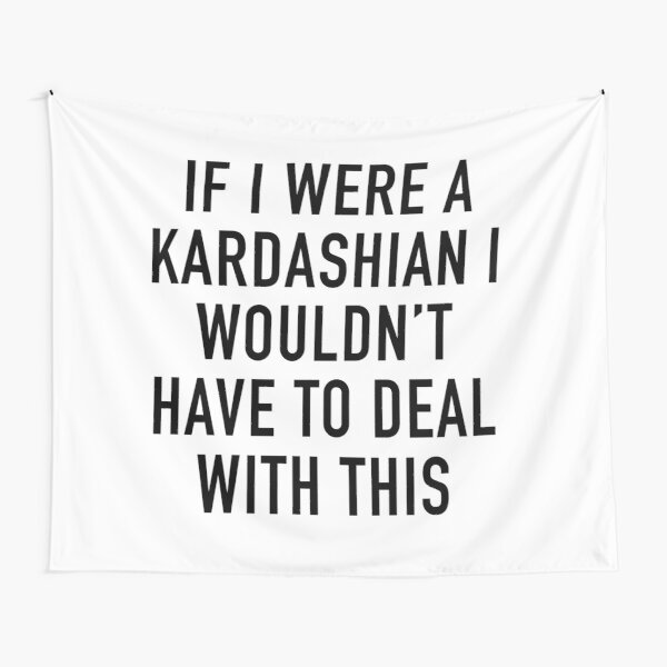 If I were a Kardashian i wouldn't have to deal with this Tapestry