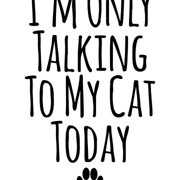 I'm Only Talking To My Cat Today by kamrankhan