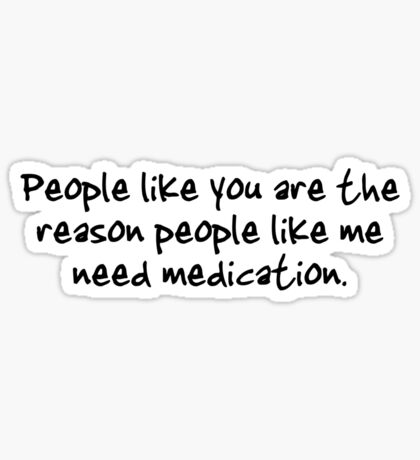 People like you are the reason people like me need medication. Sticker