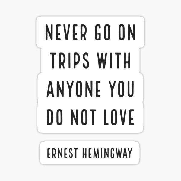 'Never go on trips with anyone you do not love.' Ernest Hemingway Sticker
