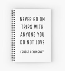 'Never go on trips with anyone you do not love.' Ernest Hemingway Spiral Notebook