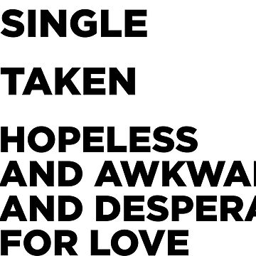 Single, Taken Or Hopeless And Awkward And Desperate For Love. by MBPhotography94