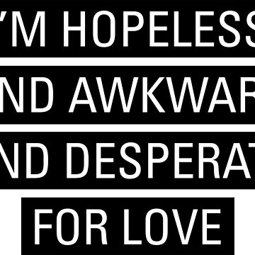 I'm Hopeless And Awkward And Desperate For Love by MBPhotography94