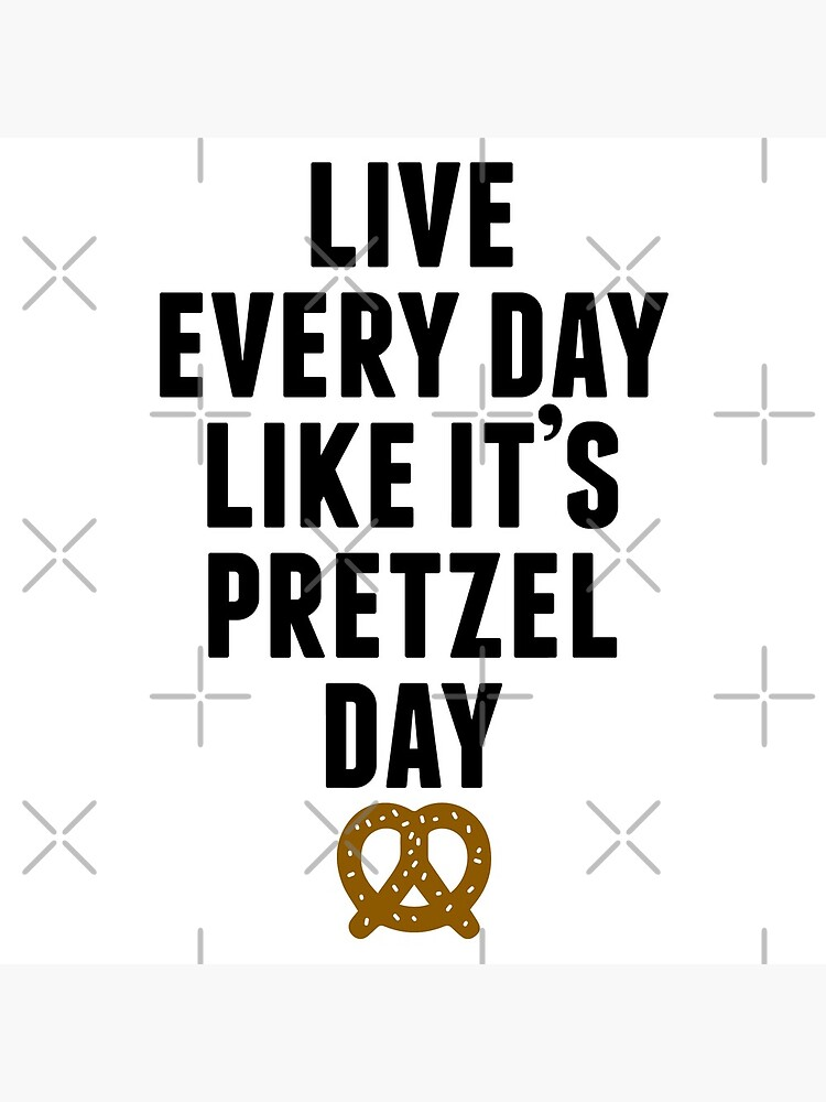 Live Every Day Like It's Pretzel Day by huckblade