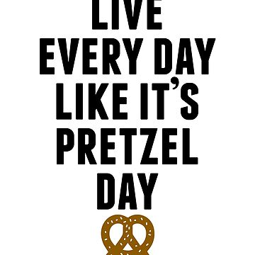 Live Every Day Like It's Pretzel Day by huckblade